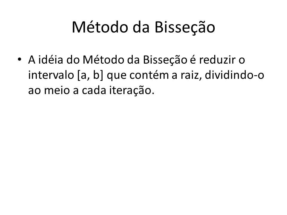 Método da Bisseção A idéia do Método da Bisseção é reduzir o intervalo [a, b] que contém a raiz, dividindo-o ao meio a cada iteração.